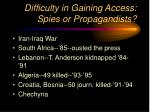difficulty in gaining access spies or propagandists