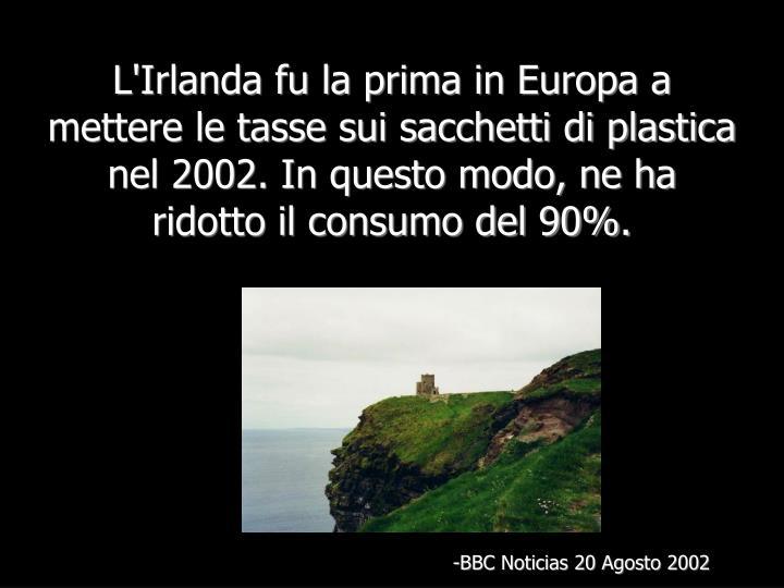 L'Irlanda fu la prima in Europa a mettere le tasse sui sacchetti di plastica nel 2002. In questo modo, ne ha ridotto il consumo del 90%.