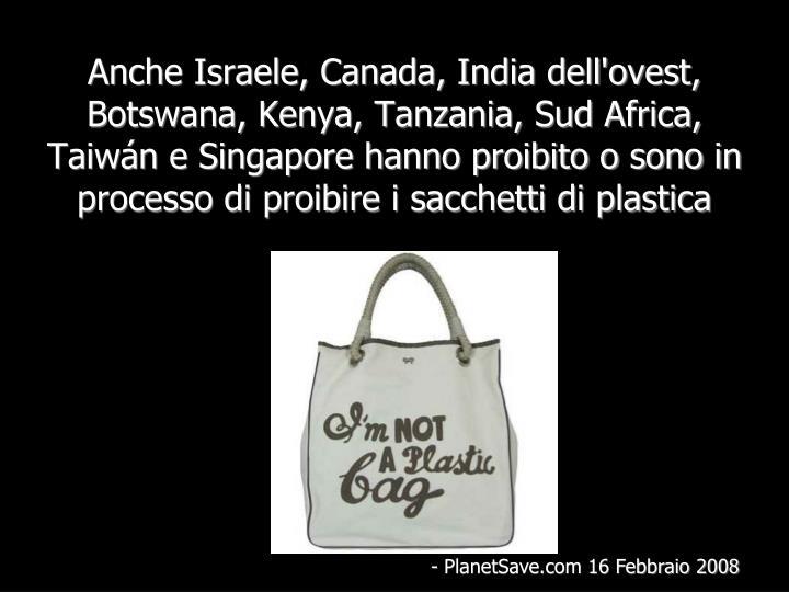 Anche Israele, Canada, India dell'ovest, Botswana, Kenya, Tanzania, Sud Africa, Taiwán e Singapore hanno proibito o sono in processo di proibire i sacchetti di plastica