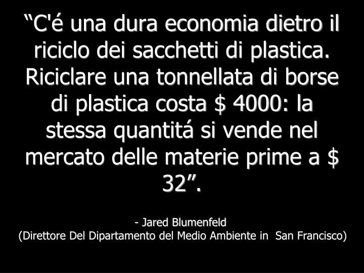 """""""C'é una dura economia dietro il riciclo dei sacchetti di plastica. Riciclare una tonnellata di borse di plastica costa $ 4000: la stessa quantitá si vende nel mercato delle materie prime a $ 32""""."""