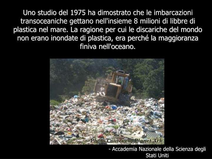 Uno studio del 1975 ha dimostrato che le imbarcazioni transoceaniche gettano nell'insieme 8 milioni di libbre di plastica nel mare. La ragione per cui le discariche del mondo non erano inondate di plastica, era perché la maggioranza finiva nell'oceano.