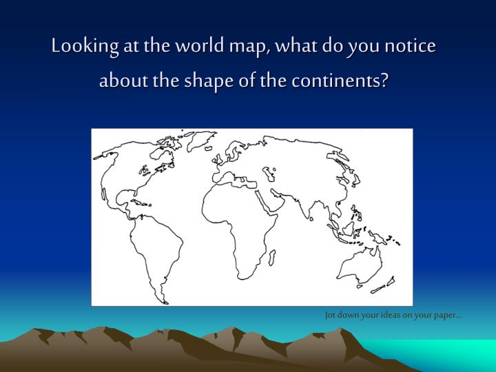 Looking at the world map what do you notice about the shape of the continents