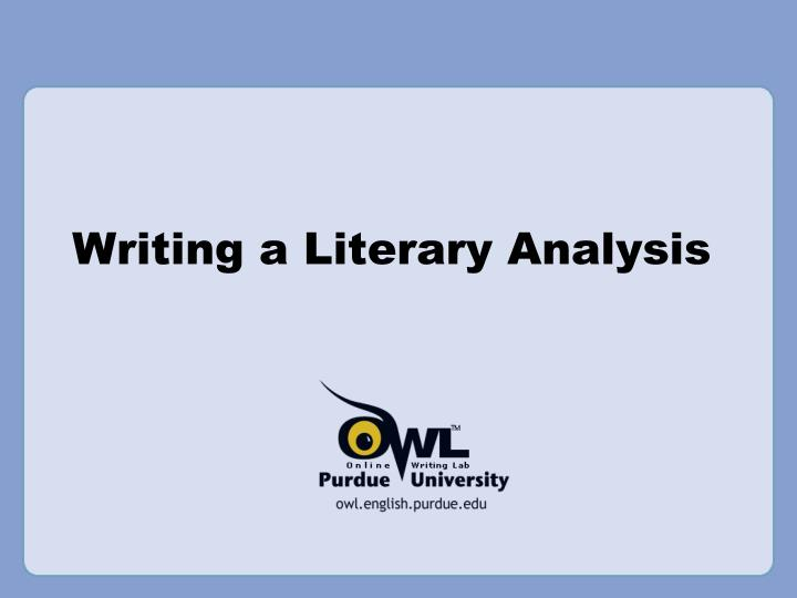 literary analysis essay owl Literary analysis definition examples you write about in your essay explain how various literary techniques are used to develop the theme of a story.