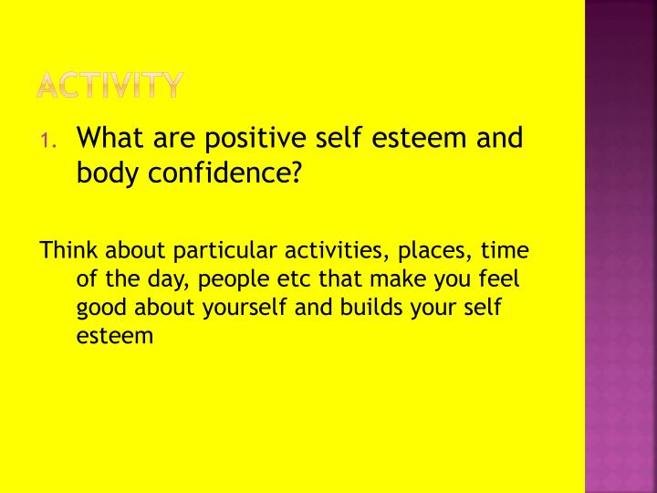 self esteem is postive Discover the best self esteem building activities and exercises that will transform your entire life and these are for both kids, teens and adults, so regardless of who you are and what age you are, they will work for you perfectly fine.