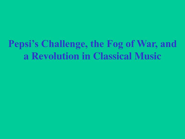pepsi s challenge the fog of war and a revolution in classical music n.