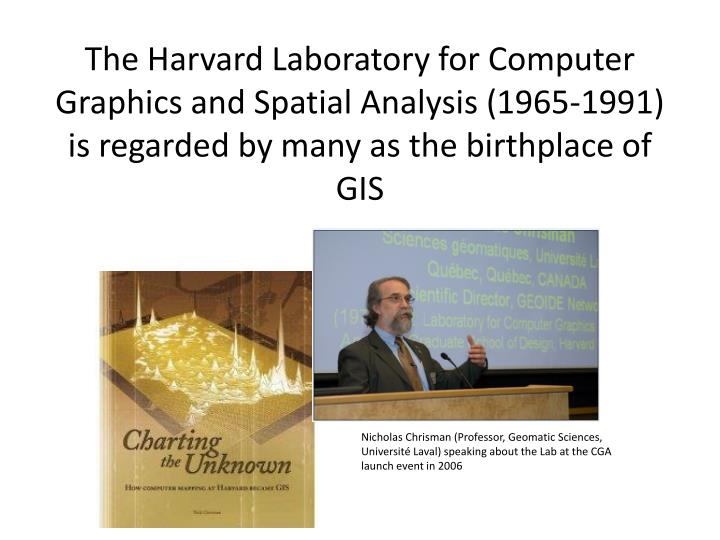 The Harvard Laboratory for Computer Graphics and Spatial Analysis (1965-1991) is regarded by many as the birthplace of GIS