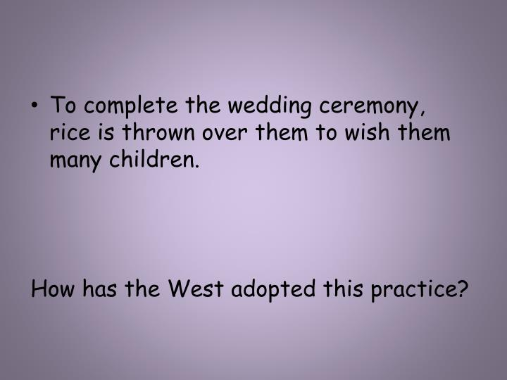 To complete the wedding ceremony,  rice is thrown over them to wish them many children.