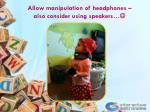 allow manipulation of headphones also consider using speakers