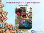 introduce headphones as part of play and sensory diet