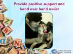provide positive support and hand over hand assist