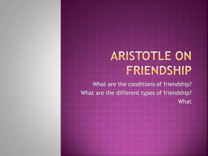 discuss aristotle's friendship philia In the nicomachean ethics what would be an argument against aristotle's to friendship and philia to discuss the sep article on aristotle's ethics.