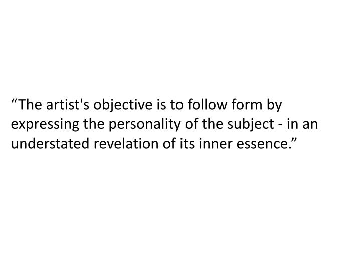 """""""The artist's objective is to follow form by expressing the personality of the subject - in an understated revelation of its inner essence."""""""