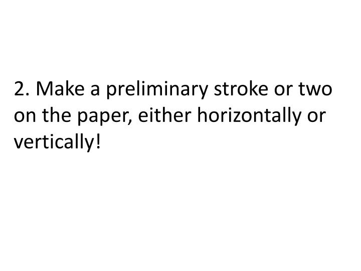 2. Make a preliminary stroke or two on the paper, either horizontally or vertically!