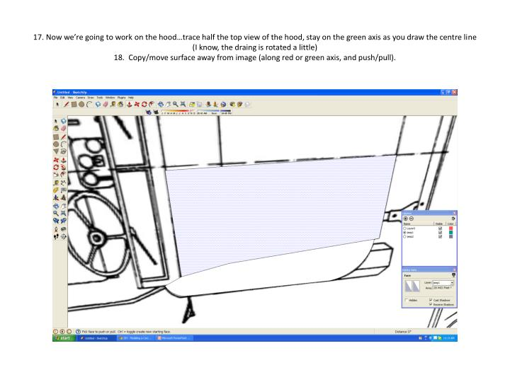 17. Now we're going to work on the hood…trace half the top view of the hood, stay on the green axis as you draw the centre line (I know, the