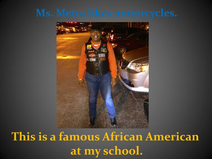Ms. Metra likes motorcycles.