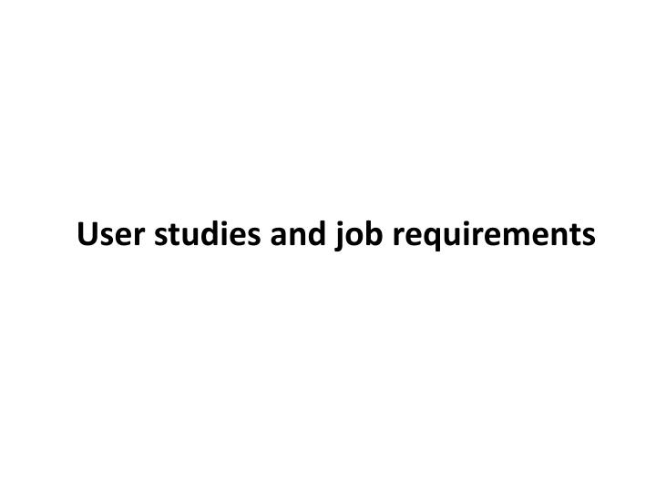 User studies and job requirements