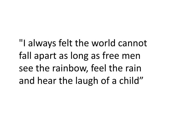 """""""I always felt the world cannot fall apart as long as free men see the rainbow, feel the rain and hear the laugh of a"""