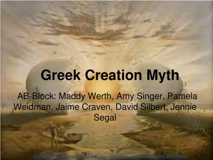 greek creation myth Greek creation myth in the beginning there was an empty darkness the only thing in this void was nyx, a bird with black wings with the wind she laid a golden egg and for ages she sat upon this egg finally life began to stir in the egg and out of it.