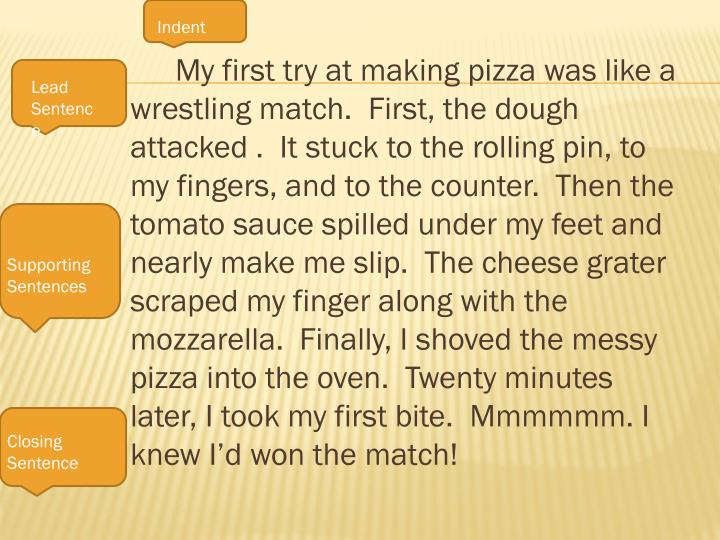 My first try at making pizza was like a wrestling match.  First, the dough attacked .  It stuck to ...