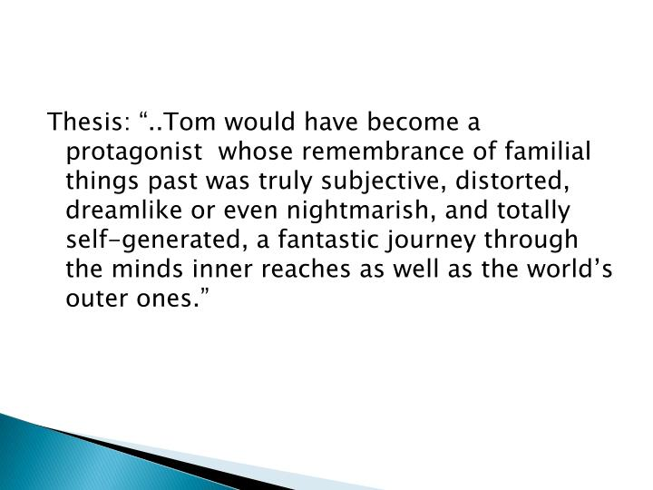 "Thesis: ""..Tom would have become a protagonist  whose remembrance of familial things past was trul..."