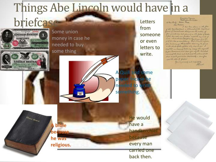 Things Abe Lincoln would have in a briefcase