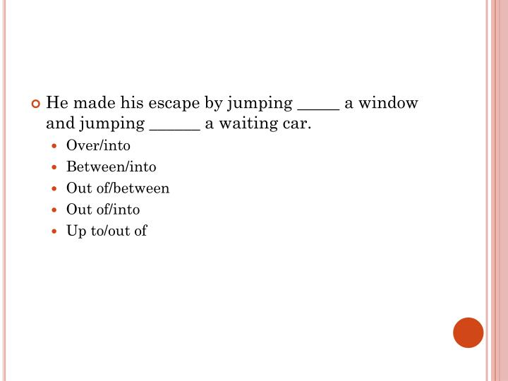 He made his escape by jumping _____ a window and jumping ______ a waiting car.
