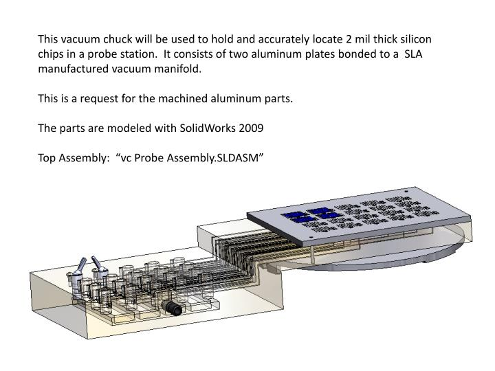 This vacuum chuck will be used to hold and accurately locate 2 mil thick silicon chips in a probe st...
