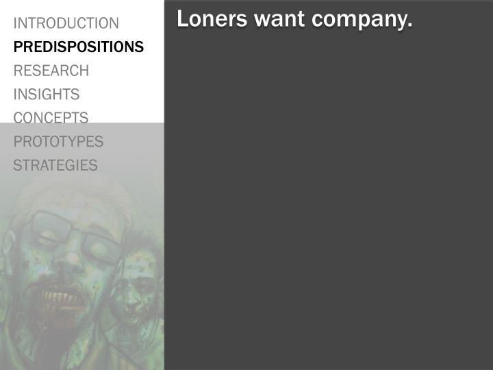 Loners want company.