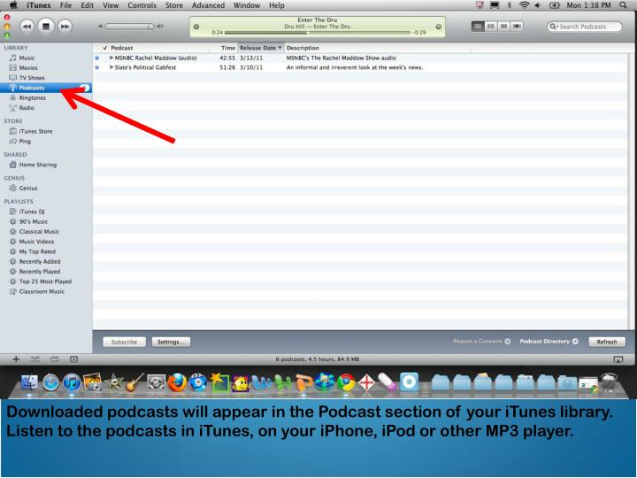 Downloaded podcasts will appear in the Podcast section of your iTunes library. Listen to the podcasts in iTunes, on your