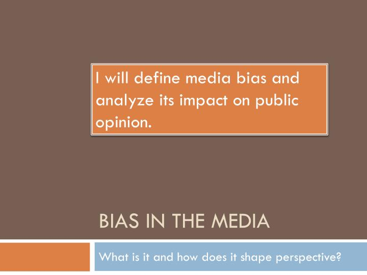 I will define media bias and analyze its impact on public opinion.