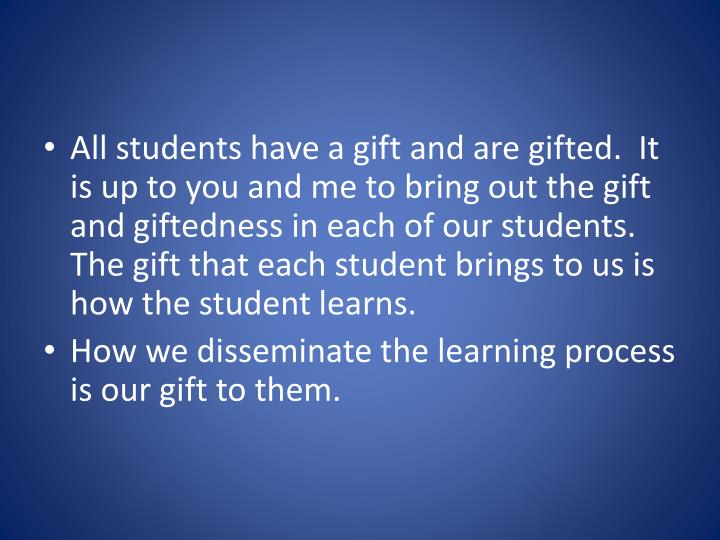 All students have a gift and are gifted.  It is up to you and me to bring out the gift and giftedness in each of our students.  The gift that each student brings to us is how the student