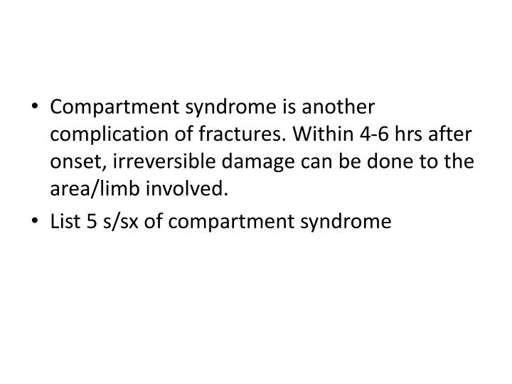 Compartment syndrome is another complication of fractures. Within 4-6