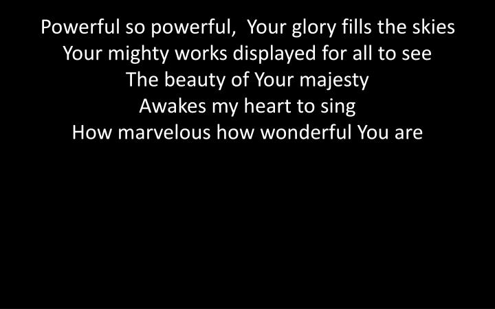 Powerful so powerful,  Your glory fills the skies