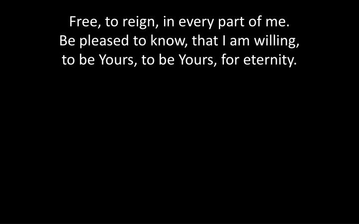Free, to reign, in every part of me.