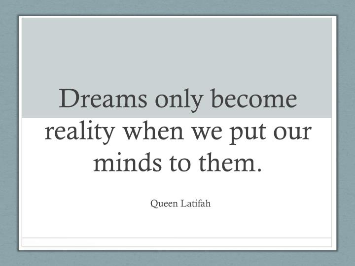 dreams only become reality when we put our minds to them