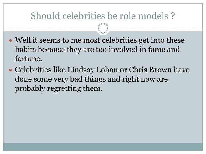celebrities good role models essays They are good role models because they help the poor and raise awareness to bullying the media do not realize the good they do but they always mange to capture the inappropriate things they do celebrities are good role models for everyone yes, sometimes celebrities might make mistake.