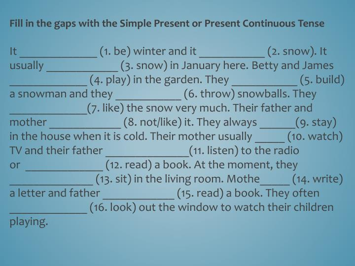 Fill in the gaps with the Simple Present or Present Continuous Tense