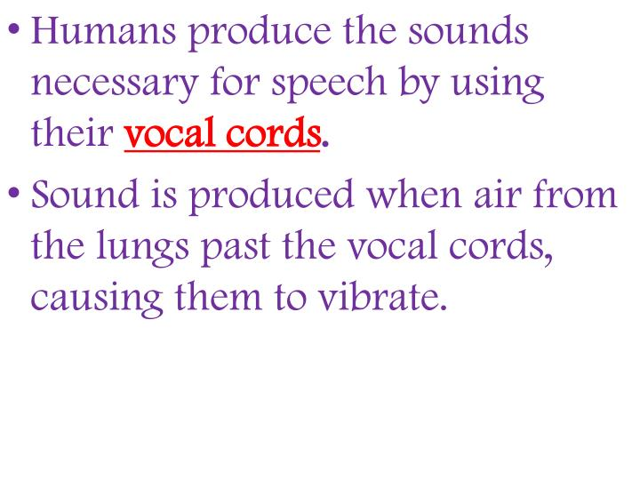 Humans produce the sounds necessary for speech by using their