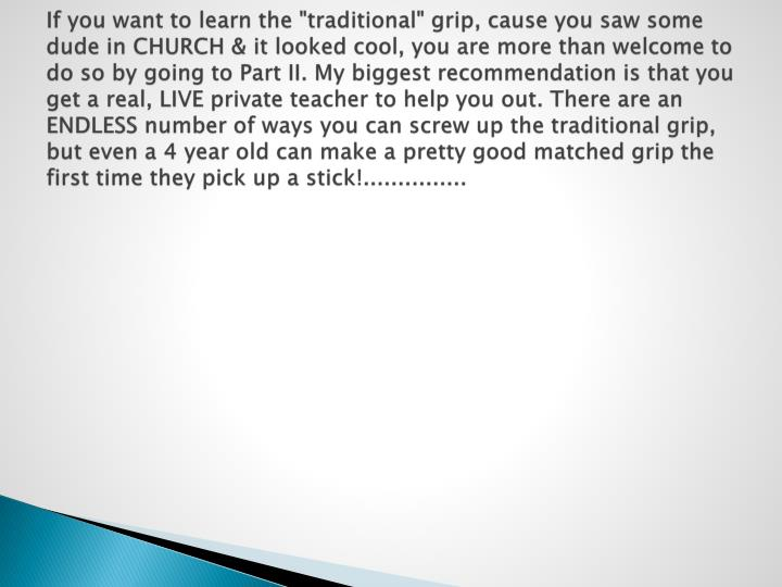 """If you want to learn the """"traditional"""" grip, cause you saw some dude in CHURCH & it looked cool, you..."""