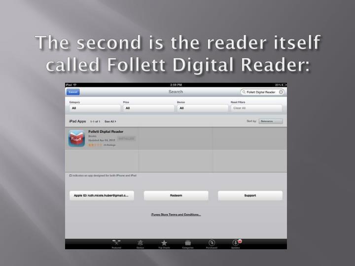 The second is the reader itself called follett digital reader