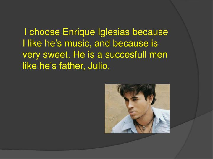 I choose Enrique Iglesias because I like he's music, and because is very sweet. He is a