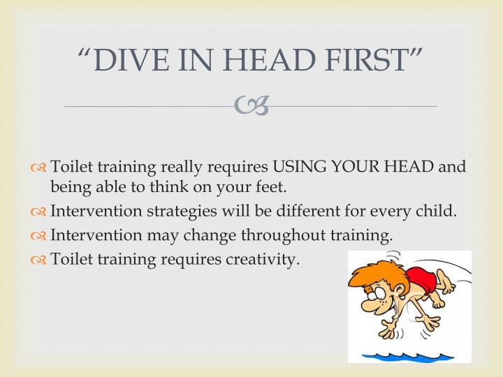 """DIVE IN HEAD FIRST"""