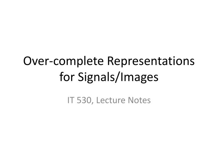 over complete representations for signals images n.