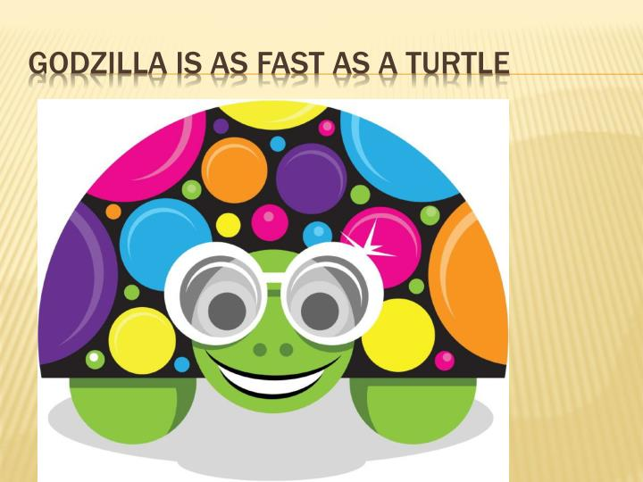 Godzilla is as fast as a turtle