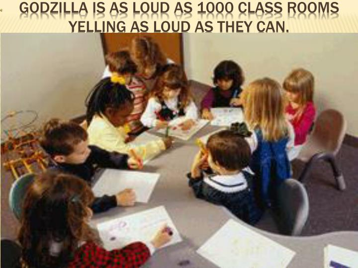 Godzilla is as loud as 1000 class rooms yelling as loud as they can.