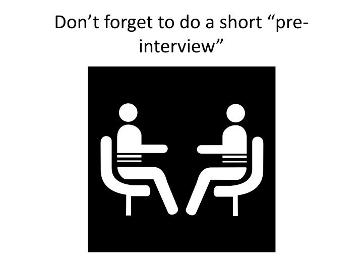 "Don't forget to do a short ""pre-interview"""