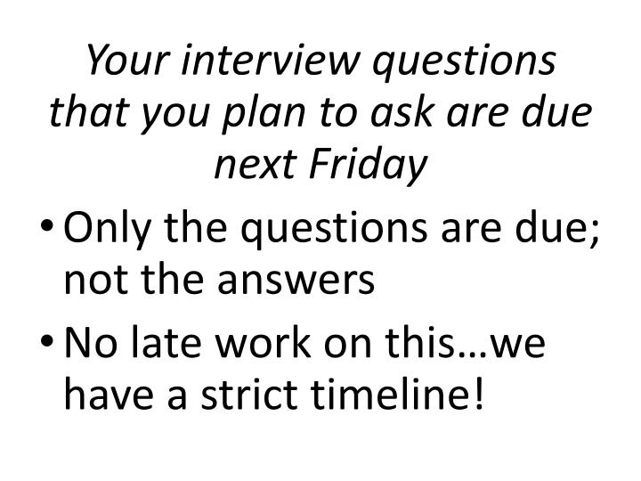 Your interview questions that you plan to ask are due next Friday