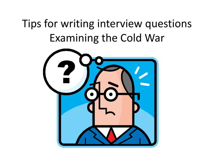 Tips for writing interview questions examining the cold war
