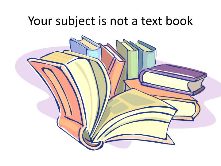 Your subject is not a text book