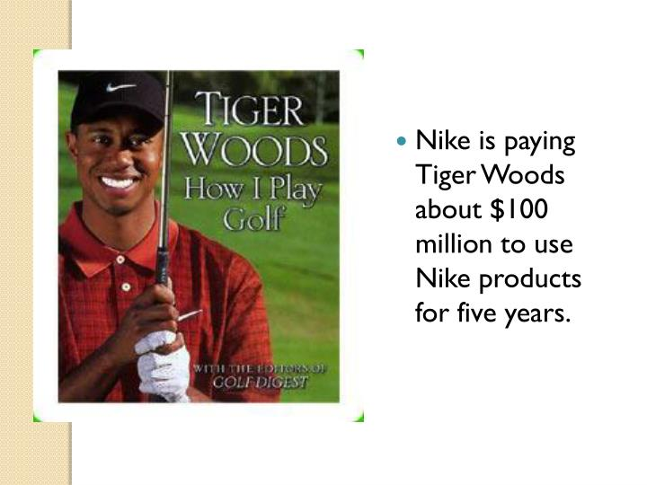 Nike is paying Tiger Woods about $100 million to use Nike products for five years.